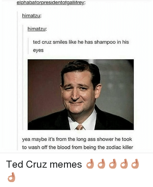 Ass, Bloods, and Meme: elphabatorpresidentotgallitrey:  himatzu:  imatzu  ted cruz smiles like he has shampoo in his  eyes  yea maybe it's from the long ass shower he took  to wash off the blood from being the zodiac killer Ted Cruz memes 👌🏻👌🏻👌🏻👌🏻👌🏻👌🏻