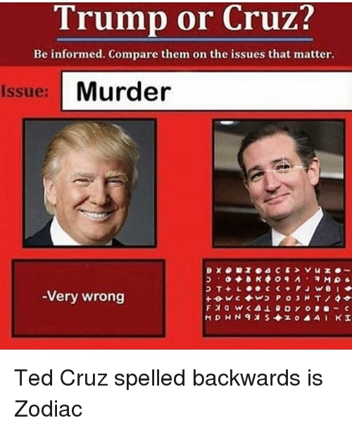 Funny, Ted, and Ted Cruz: Trump or Cruz?  Be informed. Compare them on the issues that matter.  Issue: Murder  -Very wrong Ted Cruz spelled backwards is Zodiac