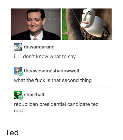 Republican Presidential Candidates: RR duwangarang  i... i don't know what to say...  theawesomeshadowwolf  what the fuck is that second thing  shorthalt  republican presidential candidate ted  Cruz Ted