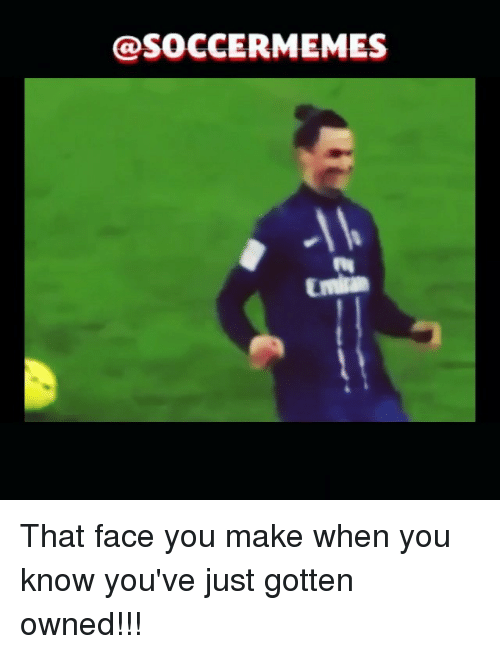 Soccer, Sports, and Owned: @SOCCERMEMES That face you make when you know you've just gotten owned!!!