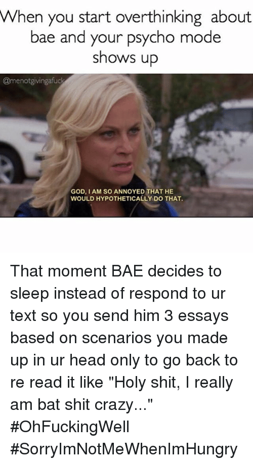 """Bae: When you start overthinking about  bae and your psycho mode  shows up  @menotgivingafuck  GOD, IAM SO ANNOYED THAT HE  WOULD HYPOTHETICALLY DOTHAT. That moment BAE decides to sleep instead of respond to ur text so you send him 3 essays based on scenarios you made up in ur head only to go back to re read it like """"Holy shit, I really am bat shit crazy..."""" OhFuckingWell SorryImNotMeWhenImHungry"""