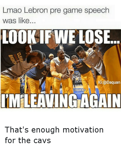 NBA: Lmao Lebron pre game speech  was like  LOOK IF WE LOSE  IG @Daquan  NBA MEMES  IMLEAVING AGAIN That's enough motivation for the cavs