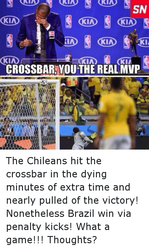 Time: KIA  SN  KIA  KID  CROSSBARRYOUTHE REAL MVP  0000 The Chileans hit the crossbar in the dying minutes of extra time and nearly pulled of the victory! Nonetheless Brazil win via penalty kicks! What a game!!! Thoughts?