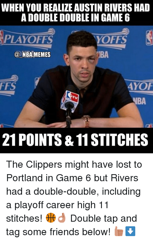 Friends, Meme, and Memes: WHEN YOU REALIZE AUSTIN RIVERS HAD  A DOUBLE DOUBLE IN GAME 6  PLAYOFFS  YOFFS  N  (a NBA-MEMES  FFS  AYOF  NBA  21 POINTS&11STITCHES The Clippers might have lost to Portland in Game 6 but Rivers had a double-double, including a playoff career high 11 stitches! 🏀👌 Double tap and tag some friends below! 👍⬇