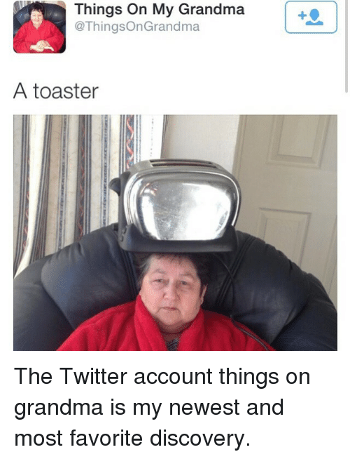 Funniest Meme Accounts On Twitter : Things on my grandma a toaster the twitter account