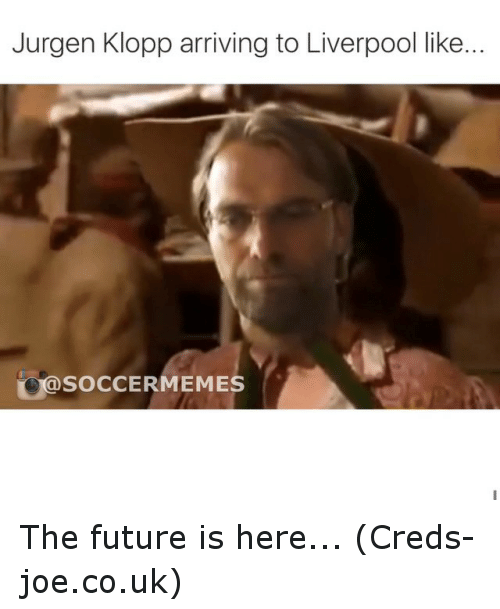 meme: Jurgen Klopp arriving to Liverpool like..  SOCCER MEMES The future is here... (Creds- joe.co.uk)