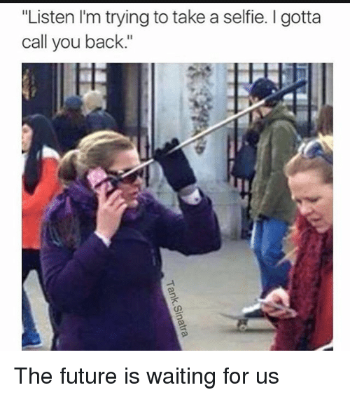"""Future, Selfie, and Girl Memes: """"Listen I'm trying to take a selfie. gotta  call you back."""" The future is waiting for us"""