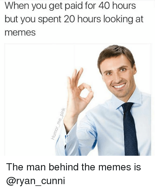 Funny, Meme, and Memes: When you get paid for 40 hours  but you spent 20 hours looking at  memes The man behind the memes is @ryan_cunni