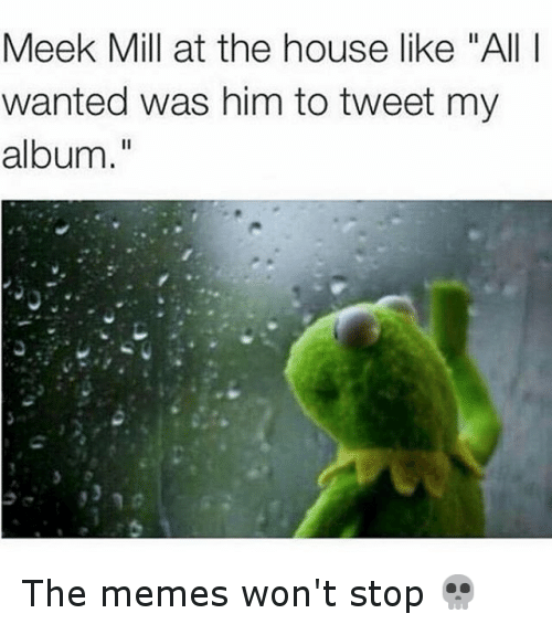 """Funny, Kermit the Frog, and Meek Mill: Meek Mill at the house like """"All I wanted was him to tweet my album."""" The memes won't stop 💀"""