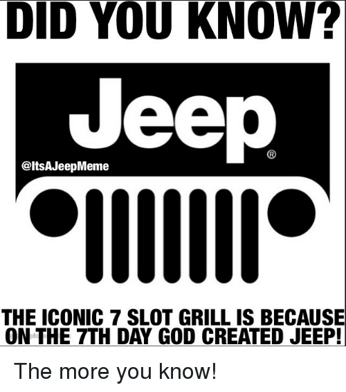 God, The More You Know, and Jeep: DID YOU KNOW?  Jeep  @ltSAJeepMeme  THE ICONIC 7 SLOT GRILL IS BECAUSE  ON THE 7TH DAY GOD CREATED JEEP! The more you know!