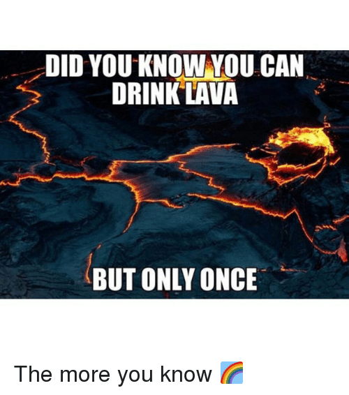 Drinking, Funny, and The More You Know: DID YOU KNOW YOU CAN  DRINK LAVA  BUT ONLY ONCE The more you know 🌈