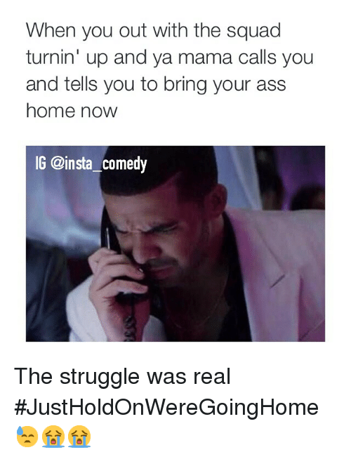 Ass, Funny, and Memes: When you out with the squad  turnin' up and ya mama calls you  and tells you to bring your ass  home now  IG @insta comedy The struggle was real JustHoldOnWereGoingHome😓😭😭