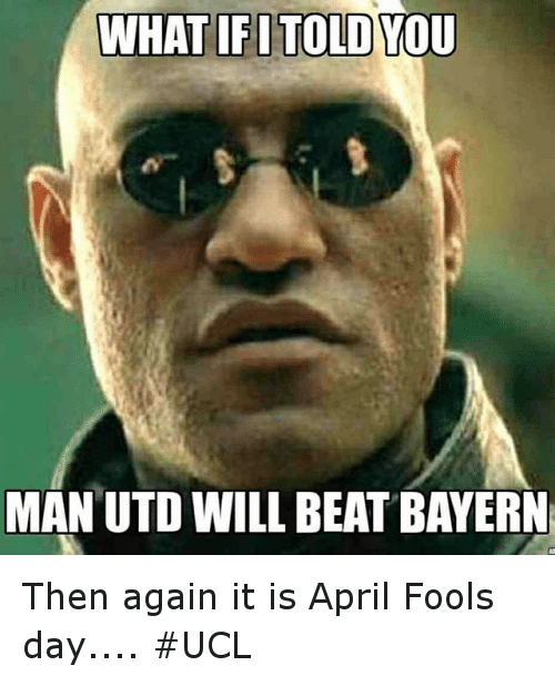 Soccer, Sports, and Beats: WHAT IFITOLD  YOU  MAN UTD WILL BEAT BAYERN Then again it is April Fools day.... UCL