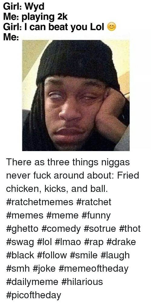 Drake, Fucking, and Funny: Girl: Wyd  Me: playing 2k  Girl: l can beat you Lol  A A  Me: There as three things niggas never fuck around about: Fried chicken, kicks, and ball. ratchetmemes ratchet memes meme funny ghetto comedy sotrue thot swag lol lmao rap drake black follow smile laugh smh joke memeoftheday dailymeme hilarious picoftheday