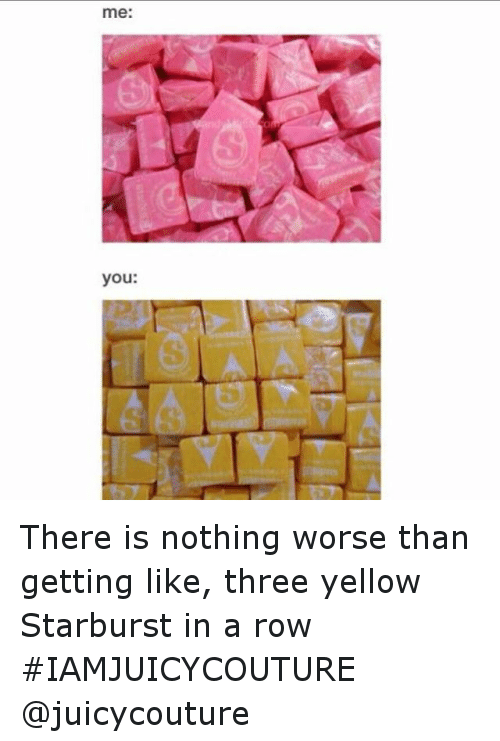 Yellow Starbursts: me:  you: There is nothing worse than getting like, three yellow Starburst in a row IAMJUICYCOUTURE @juicycouture