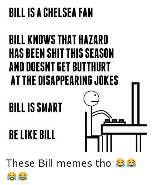Jokes: BILL IS A CHELSEA FAN  BILL KNOWS THAT HAZARD  HAS BEEN SHIT THISSEASON  AND DOESNTGET BUTTHURT  AT THE DISAPPEARING JOKES  BILL IS SMART  BE LIKE BILL  LITT These Bill memes tho 😂😂😂😂