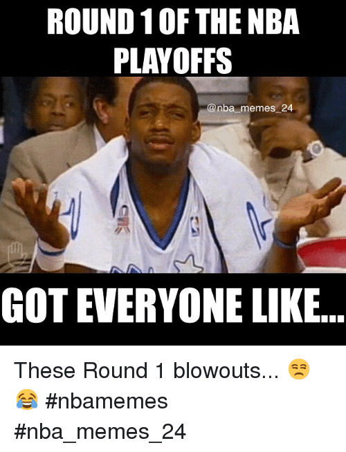 Meme, Memes, and Nba: ROUND 10F THE NBA  PLAYOFFS  @nba memes 24  GOT EVERYONE LIKE These Round 1 blowouts... 😒😂 nbamemes nba_memes_24