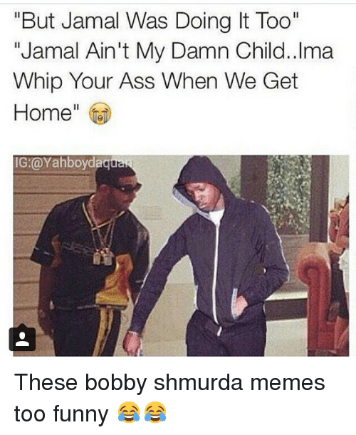 "Ass, Bobby Shmurda, and Funny: ""But Jamal Was Doing t Too""  ""Jamal Ain't My Damn Child. Ima  Whip Your Ass When We Get  Home  IG: @Yahboydaqu These bobby shmurda memes too funny 😂😂"