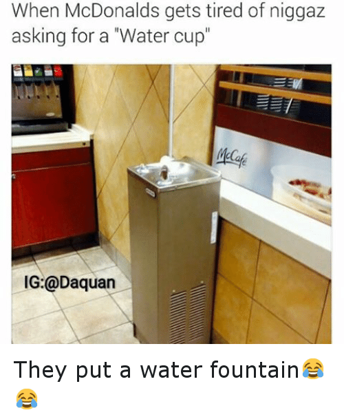 """McDonalds: When McDonalds gets tired of niggaz  asking for a """"Water cup""""  IG:@Daquan They put a water fountain😂😂"""