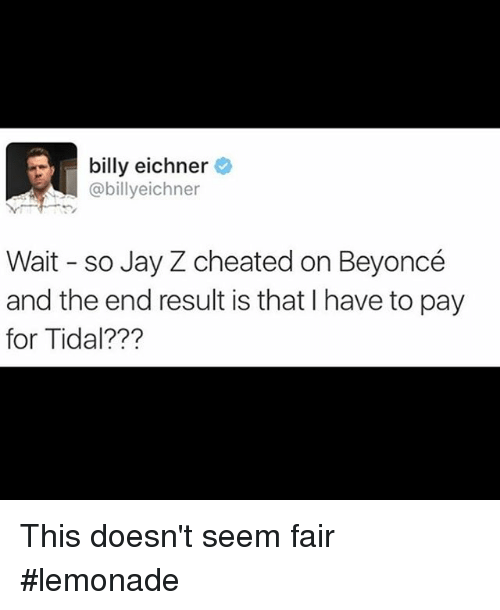 Lemonade: billy eichner  @billyeichner  Wait so Jay Z cheated on Beyoncé  and the end result is that l have to pay  for Tidal??? This doesn't seem fair lemonade