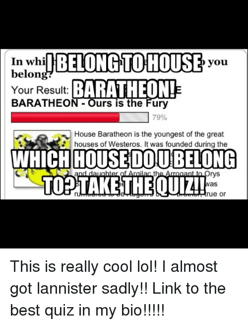 Game of Thrones, Lol, and Best: In whi  I BELONG TO HOUSE  you  belon  BARATHEON!  Your Result:  BARATHEON Ours is the Fury  79%  House Baratheon is the youngest of the great  houses of Westeros. It was founded during the  WHICH HOUSE DOU BELONG  rys  as  rue or This is really cool lol! I almost got lannister sadly!! Link to the best quiz in my bio!!!!!