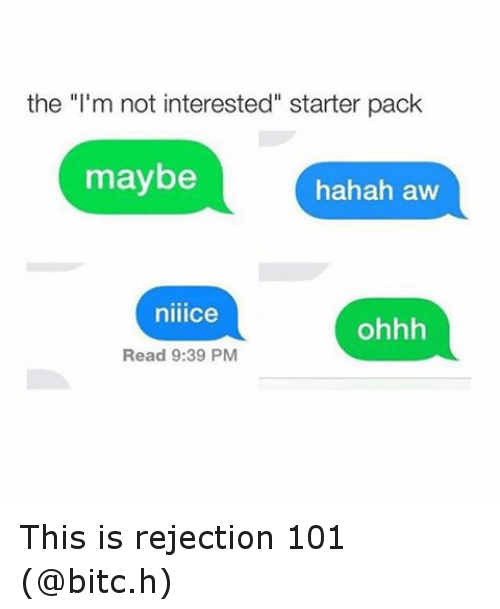 """Starter Packs: the """"I'm not interested"""" starter pack  maybe  hahah aw  niiice  ohhh  Read 9:39 PM This is rejection 101 (@bitc.h)"""