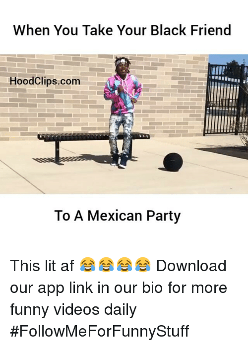 Af, Friends, and Funny: When You Take Your Black Friend  Hood Clips.com  To A Mexican Party This lit af 😂😂😂😂 Download our app link in our bio for more funny videos daily-FollowMeForFunnyStuff