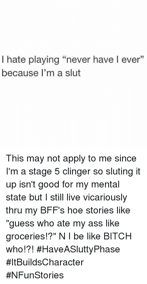 "Girl Memes: I hate playing ""never have l ever""  because I'm a slut This may not apply to me since I'm a stage 5 clinger so sluting it up isn't good for my mental state but I still live vicariously thru my BFF's hoe stories like ""guess who ate my ass like groceries!?"" N I be like BITCH who!?! HaveASluttyPhase ItBuildsCharacter NFunStories"
