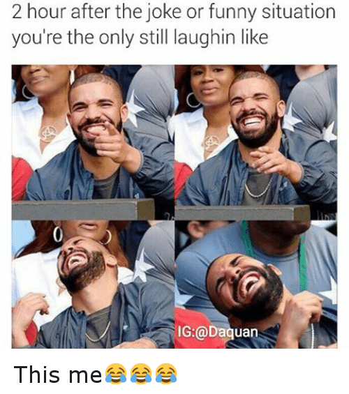Jokes: 2 hour after the joke or funny situation  you're the only still laughin like  IG:@Daquan This me😂😂😂