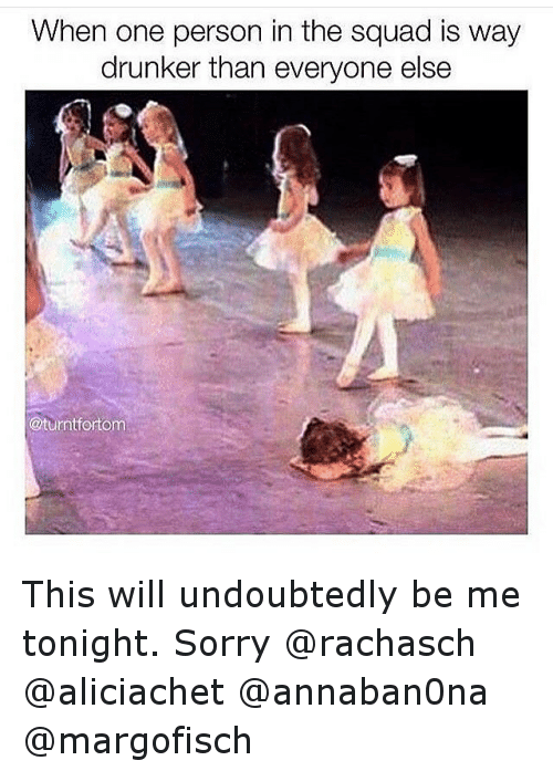 Funny, Sorry, and Squad: When one person in the squad is way  drunker than everyone else  @turntfortom This will undoubtedly be me tonight. Sorry @rachasch @aliciachet @annaban0na @margofisch
