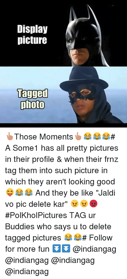 """Be Like, Good, and Pictures: Display  picture  Tagged  photo 👆Those Moments👆😂😂😂-A Some1 has all pretty pictures in their profile-&-when their frnz tag them into such picture in which they aren't looking good 😝😂😂-And they be like """"Jaldi vo pic delete kar"""" 😠😠😡-PolKholPictures-TAG ur Buddies who says u to delete tagged pictures 😂😂-Follow for more fun-⏬⏬-@indiangag @indiangag -@indiangag @indiangag"""
