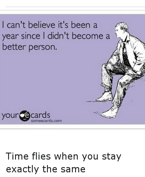 Time: I can't believe it's been a  year since I didn't become a  better person.  your Cards Time flies when you stay exactly the same