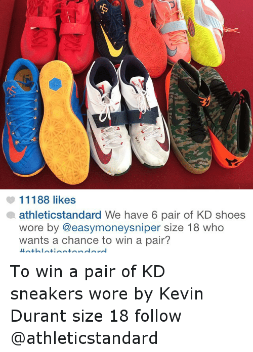 Basketball, Kevin Durant, and Shoes: 11188 likes  athleticstandard We have 6 pair of KD shoes  wore by @easymoneysniper size 18 who  wants a chance to win a pair To win a pair of KD sneakers wore by Kevin Durant size 18 follow @athleticstandard