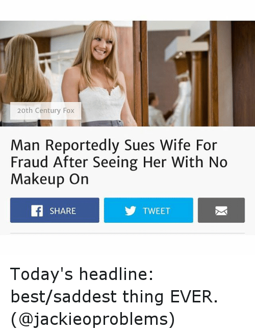 Saddest Thing Ever: 20th Century Fox  Man Reportedly Sues Wife For  Fraud After Seeing Her With No  Makeup On  SHARE  TWEET Today's headline: best-saddest thing EVER. (@jackieoproblems)