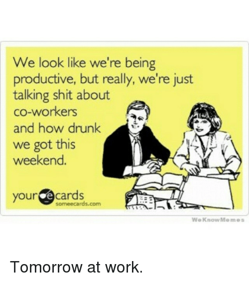 Drunk, Meme, and Memes: We look like we're being  productive, but really, we're just  talking shit about  co-workers  and how drunk  we got this  weekend.  your  cards  ormeecards.com.  We Know Memes Tomorrow at work.