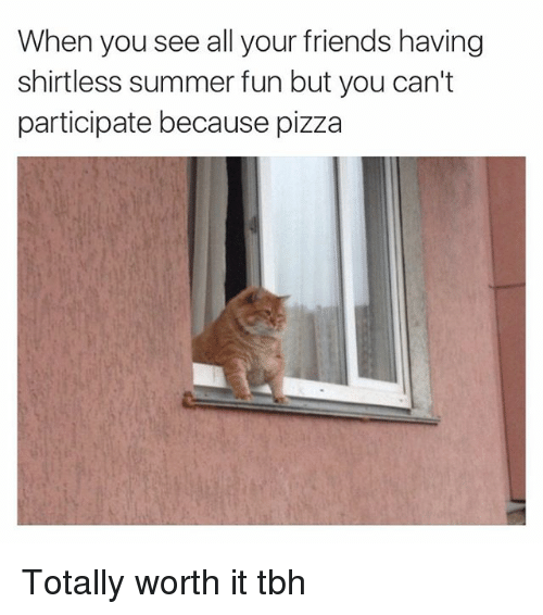 Friends, Funny, and Pizza: When you see all your friends having  shirtless summer fun but you can't  participate because pizza Totally worth it tbh