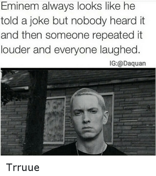 Jokes: Eminem always looks like he  told a joke but nobody heard it  and then someone repeated it  louder and everyone laughed  IG: @Daquan Trruue