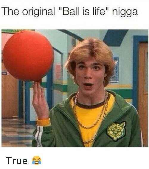 """Ball Is Life, Funny, and Life: The original """"Ball is life"""" nigga True 😂"""
