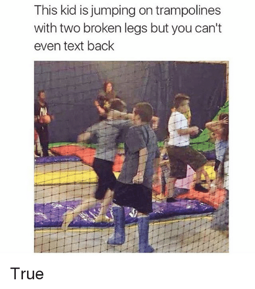 Text: This kid is jumping on trampolines  with two broken legs but you can't  even text back True