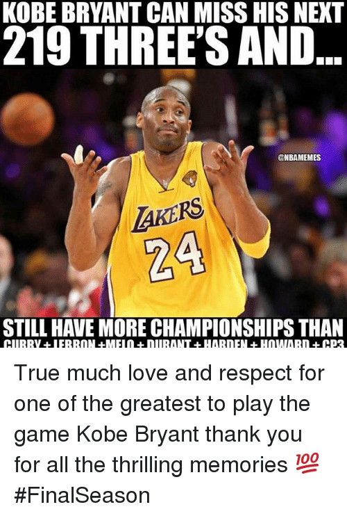 Funny, Kobe Bryant, and Love: KOBE BRYANT CAN MISS HIS NEXT  219 THREE'S AND  @NBAMEMES  AKERS  STILL HAVE MORE CHAMPIONSHIPS THAN True much love and respect for one of the greatest to play the game Kobe Bryant thank you for all the thrilling memories 💯 FinalSeason