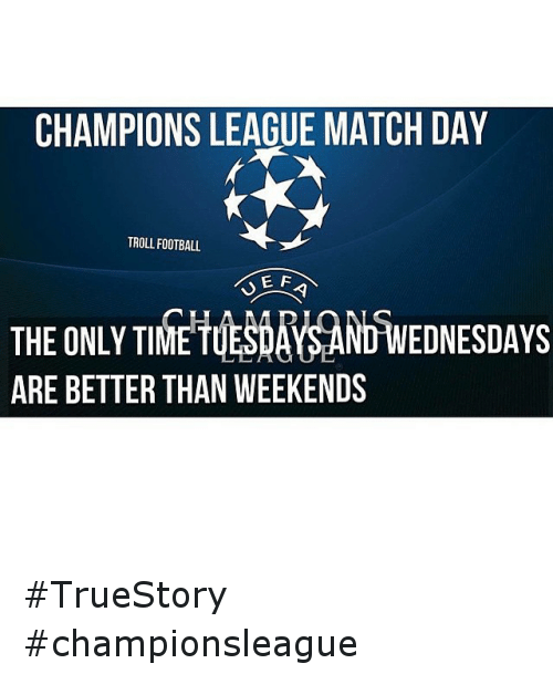 Time: CHAMPIONS LEAGUE MATCH DAY  TROLL FOOTBALL  E F  EDNESDAYS  THE ONLY TIME  ARE BETTER THAN WEEKENDS TrueStory championsleague