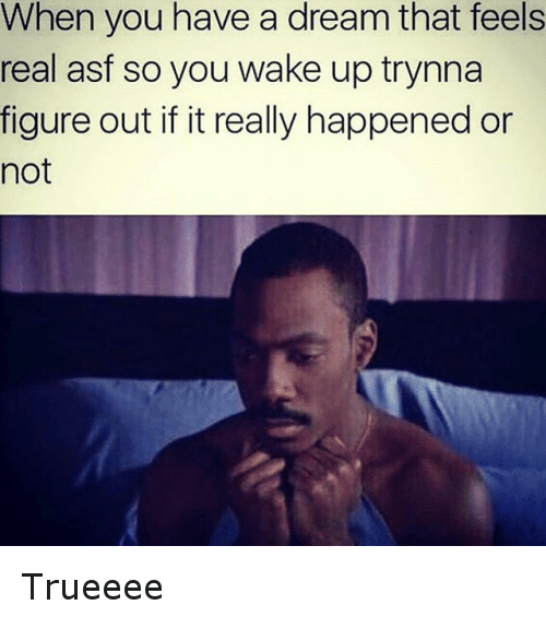 Instagram Trueeee 0ce5a8 when you have a dream that feels real asf so you wake up trynna