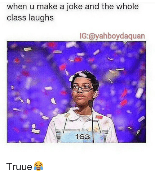 Jokes: when u make a joke and the whole  class laughs  IG:@yahboydaquan  163 Truue😂