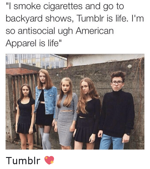 Funny Memes About Life Tumblr : I smoke cigarettes and go to backyard shows tumblr is life