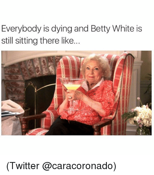 Betty White, Funny, and Meme: Everybody is dying and Betty White is  still sitting there like. (Twitter @caracoronado)