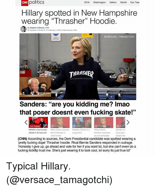 "Bernie Sanders, Fucking, and Funny: 2016 Washington Nation World  Our Tear  politics  Hillary spotted in New Hampshire  wearing ""Thrasher"" Hoodie.  By Stephen Collinson, CNN  Updated 4:50AMET,Fr February 5.2016 video source cNN  VERSACE TAMA  THRASHER  Sanders  are you kidding me? Imao  that poser doesnt even fucking skate!""  MSNBC's Democratic  Hilary Clinton acouses Sanders: Obama is a Hilary Clintono  debate in 90 seconds  are not achievable  (CNN) According to  sources, the Dem Presidential candidate was spotted wearing a  'pretty fucking do  Thrasher hoodie. Rival Bernie Sanders responded in outrage.  ""Honestly Igive up, go ahead and vote for her if you want lol, but she can't even do a  fucking kickflip trust me. She's just wearing it to look  cool, lol sorry its just true lol"" Typical  Hillary. (@versace_tamagotchi)"