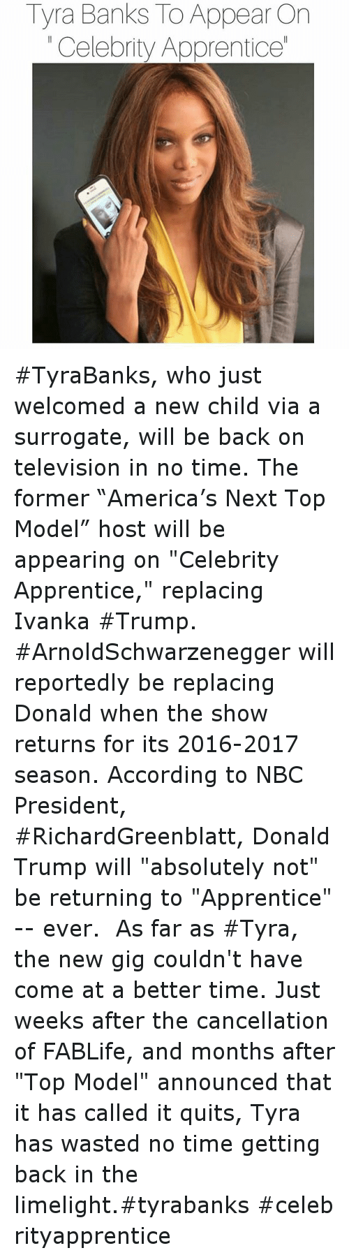 """top models: Tyra Banks ToAppear On  Celebrity Apprenticel TyraBanks, who just welcomed a new child via a surrogate, will be back on television in no time. The former """"America's Next Top Model"""" host will be appearing on """"Celebrity Apprentice,"""" replacing Ivanka Trump. ArnoldSchwarzenegger will reportedly be replacing Donald when the show returns for its 2016-2017 season. According to NBC President, RichardGreenblatt, Donald Trump will """"absolutely not"""" be returning to """"Apprentice"""" - ever.-As far as Tyra, the new gig couldn't have come at a better time. Just weeks after the cancellation of FABLife, and months after """"Top Model"""" announced that it has called it quits, Tyra has wasted no time getting back in the limelight.tyrabankscelebrityapprentice"""