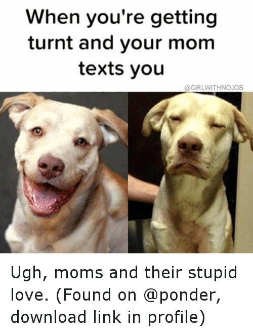 Texting: When you're getting  turnt and your mom  texts you  @GIRLWITHNOJOB Ugh, moms and their stupid love. (Found on @ponder, download link in profile)