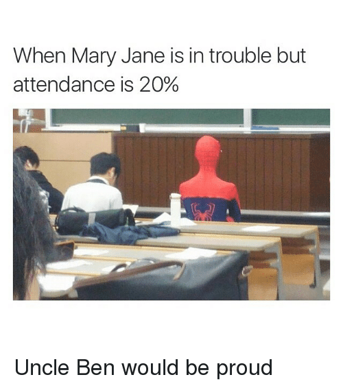 Mary Jane: When Mary Jane is in trouble but  attendance is 20% Uncle Ben would be proud