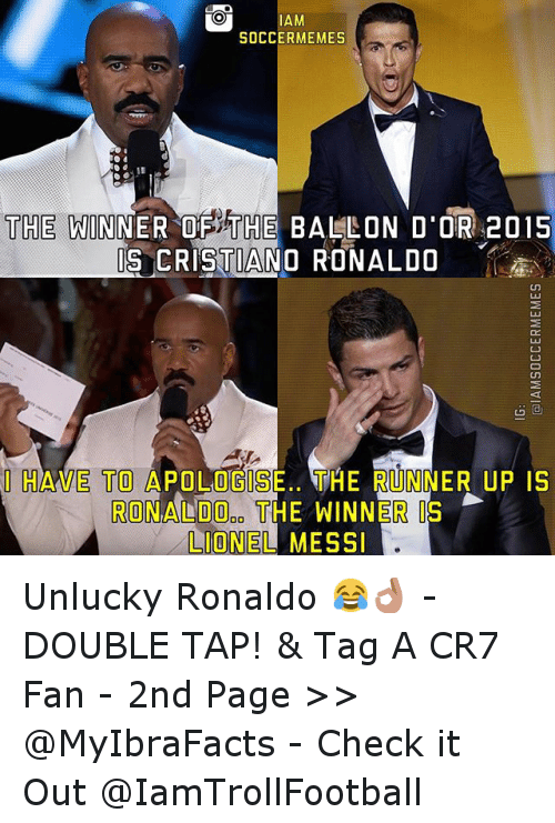 Cristiano Ronaldo, Meme, and Memes: AM  SOCCER MEMES  THE WINNER OF THE BALLON D'OR 2015  IS CRISTIANO RONALDO  I HAVE TO A  OGIS  THE RUNNER UP IS  RONALDO THE WINNER IS  LIONEL MESSI Unlucky Ronaldo 😂👌 - -DOUBLE TAP! & Tag A CR7 Fan - -2nd  Page >> @MyIbraFacts - Check it Out @IamTrollFootball